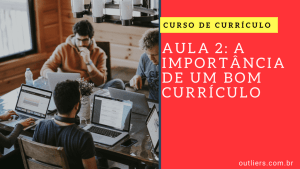 Preparação de Currículo: Aula 2 – A Importância de um Bom CV